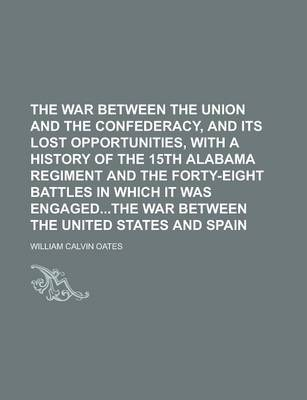 The War Between the Union and the Confederacy, and Its Lost Opportunities, with a History of the 15th Alabama Regiment and the Forty-Eight Battles in Which It Was Engagedthe War Between the United States and Spain