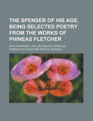 The Spenser of His Age, Being Selected Poetry from the Works of Phineas Fletcher; With an Introd., Etc. [By] Walter Jerrold]