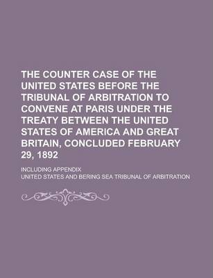 The Counter Case of the United States Before the Tribunal of Arbitration to Convene at Paris Under the Treaty Between the United States of America and Great Britain, Concluded February 29, 1892; Including Appendix