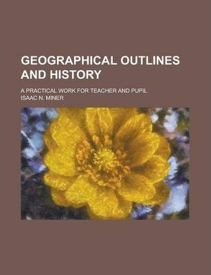 Geographical Outlines and History; A Practical Work for Teacher and Pupil