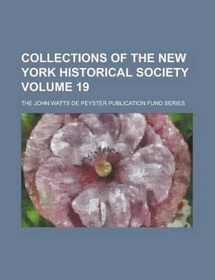 Collections of the New York Historical Society; The John Watts de Peyster Publication Fund Series Volume 19