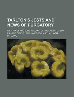 Tarlton's Jests and News of Purgatory; With Notes and Some Account of the Life of Tarlton