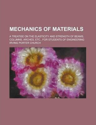 Mechanics of Materials; A Treatise on the Elasticity and Strength of Beams, Columns, Arches, Etc., for Students of Engineering