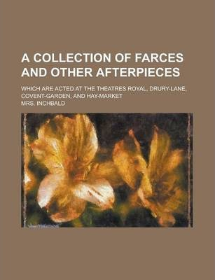 A Collection of Farces and Other Afterpieces; Which Are Acted at the Theatres Royal, Drury-Lane, Covent-Garden, and Hay-Market Volume 4