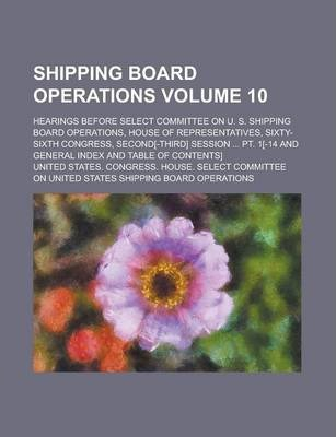 Shipping Board Operations; Hearings Before Select Committee on U. S. Shipping Board Operations, House of Representatives, Sixty-Sixth Congress, Second[-Third] Session ... PT. 1[-14 and General Index and Table of Contents] Volume 10