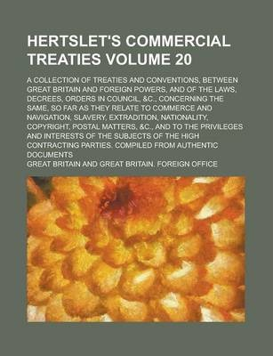 Hertslet's Commercial Treaties; A Collection of Treaties and Conventions, Between Great Britain and Foreign Powers, and of the Laws, Decrees, Orders in Council, &C., Concerning the Same, So Far as They Relate to Commerce and Volume 20