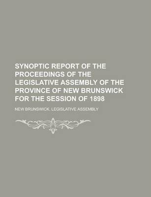 Synoptic Report of the Proceedings of the Legislative Assembly of the Province of New Brunswick for the Session of 1898