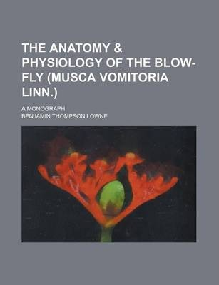 The Anatomy & Physiology of the Blow-Fly (Musca Vomitoria Linn.); A Monograph