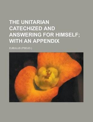 The Unitarian Catechized and Answering for Himself