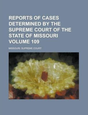 Reports of Cases Determined by the Supreme Court of the State of Missouri Volume 109