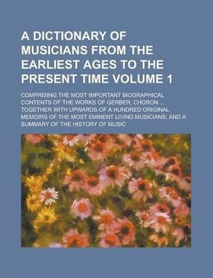 A Dictionary of Musicians from the Earliest Ages to the Present Time; Comprising the Most Important Biographical Contents of the Works of Gerber, Choron ... Together with Upwards of a Hundred Original Memoirs of the Most Eminent Volume 1