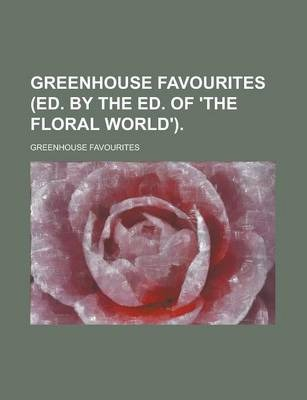 Greenhouse Favourites (Ed. by the Ed. of 'The Floral World')