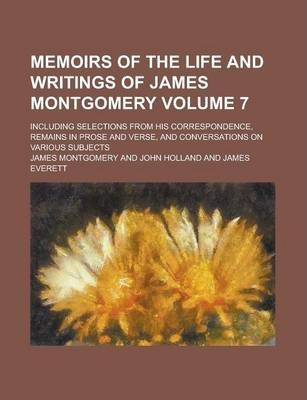 Memoirs of the Life and Writings of James Montgomery; Including Selections from His Correspondence, Remains in Prose and Verse, and Conversations on Various Subjects Volume 7