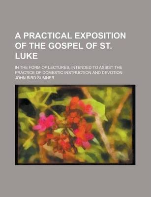 A Practical Exposition of the Gospel of St. Luke; In the Form of Lectures, Intended to Assist the Practice of Domestic Instruction and Devotion