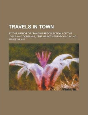 """Travels in Town; By the Author of """"Random Recollections of the Lords and Commons,"""" """"The Great Metropolis,"""" &C. &C..."""