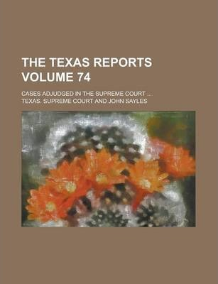 The Texas Reports; Cases Adjudged in the Supreme Court ... Volume 74