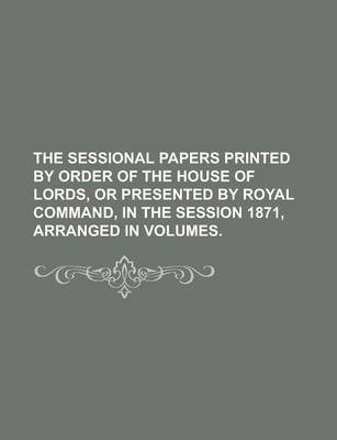 The Sessional Papers Printed by Order of the House of Lords, or Presented by Royal Command, in the Session 1871, Arranged in Volumes