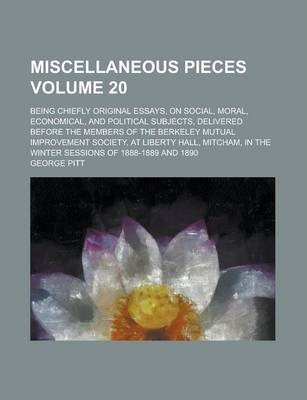 Miscellaneous Pieces; Being Chiefly Original Essays, on Social, Moral, Economical, and Political Subjects, Delivered Before the Members of the Berkeley Mutual Improvement Society, at Liberty Hall, Mitcham, in the Winter Sessions Volume 20