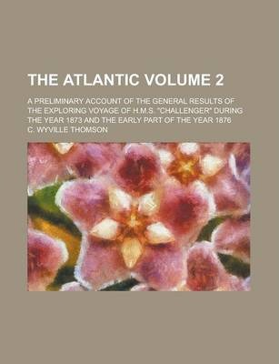 The Atlantic; A Preliminary Account of the General Results of the Exploring Voyage of H.M.S. Challenger During the Year 1873 and the Early Part of T