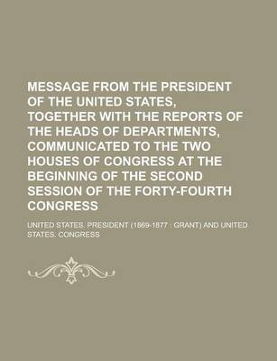 Message from the President of the United States, Together with the Reports of the Heads of Departments, Communicated to the Two Houses of Congress at the Beginning of the Second Session of the Forty-Fourth Congress