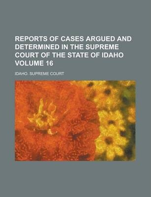 Reports of Cases Argued and Determined in the Supreme Court of the State of Idaho Volume 16