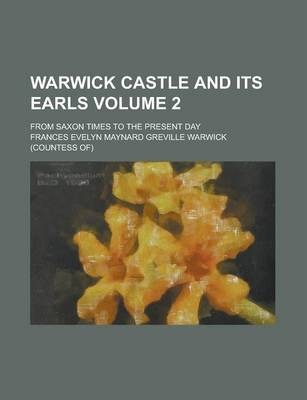 Warwick Castle and Its Earls; From Saxon Times to the Present Day Volume 2