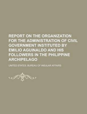Report on the Organization for the Administration of Civil Government Instituted by Emilio Aguinaldo and His Followers in the Philippine Archipelago