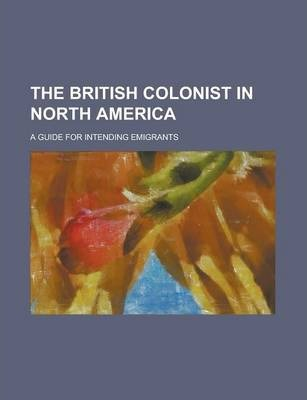 The British Colonist in North America; A Guide for Intending Emigrants