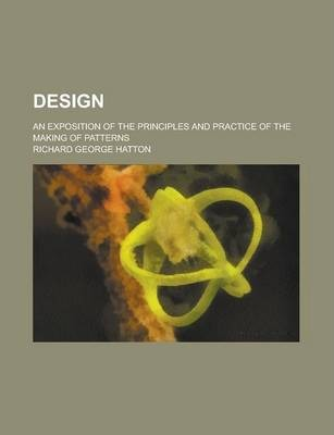 Design; An Exposition of the Principles and Practice of the Making of Patterns