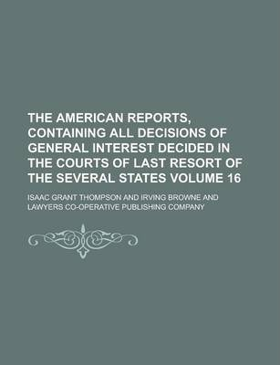 The American Reports, Containing All Decisions of General Interest Decided in the Courts of Last Resort of the Several States Volume 16