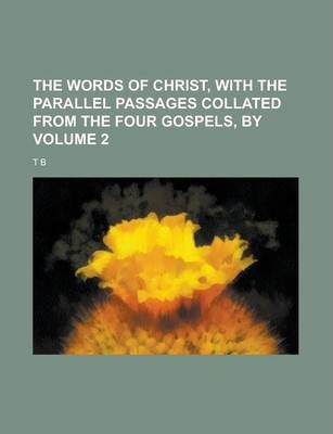 The Words of Christ, with the Parallel Passages Collated from the Four Gospels, by Volume 2