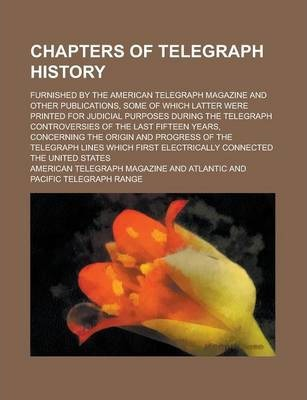 Chapters of Telegraph History; Furnished by the American Telegraph Magazine and Other Publications, Some of Which Latter Were Printed for Judicial Purposes During the Telegraph Controversies of the Last Fifteen Years, Concerning the