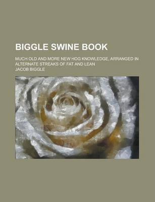 Biggle Swine Book; Much Old and More New Hog Knowledge, Arranged in Alternate Streaks of Fat and Lean