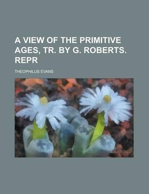 A View of the Primitive Ages, Tr. by G. Roberts. Repr