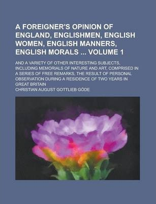 A Foreigner's Opinion of England, Englishmen, English Women, English Manners, English Morals; And a Variety of Other Interesting Subjects, Including Memorials of Nature and Art, Comprised in a Series of Free Remarks, the Result Volume 1