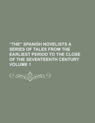 The Spanish Novelists a Series of Tales from the Earliest Period to the Close of the Seventeenth Century Volume 1