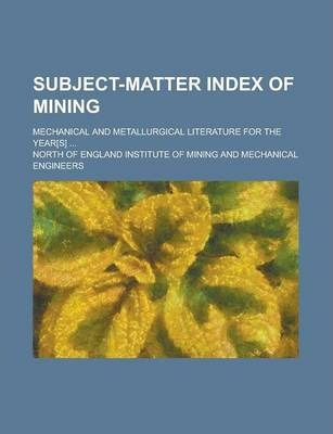 Subject-Matter Index of Mining; Mechanical and Metallurgical Literature for the Year[s] ...