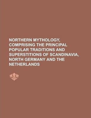 Northern Mythology, Comprising the Principal Popular Traditions and Superstitions of Scandinavia, North Germany and the Netherlands Volume 1