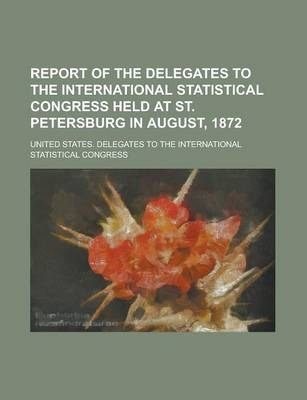 Report of the Delegates to the International Statistical Congress Held at St. Petersburg in August, 1872