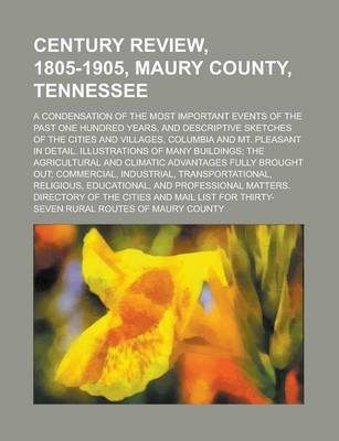 Century Review, 1805-1905, Maury County, Tennessee; A Condensation of the Most Important Events of the Past One Hundred Years, and Descriptive Sketches of the Cities and Villages, Columbia and Mt. Pleasant in Detail. Illustrations of Many