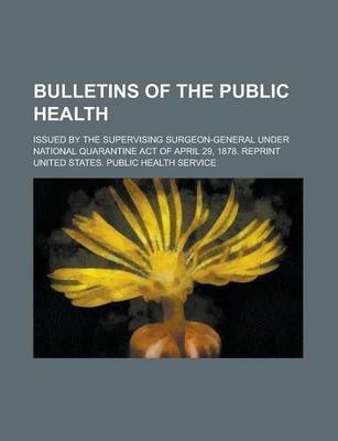 Bulletins of the Public Health; Issued by the Supervising Surgeon-General Under National Quarantine Act of April 29, 1878. Reprint