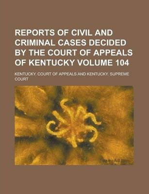 Reports of Civil and Criminal Cases Decided by the Court of Appeals of Kentucky Volume 104