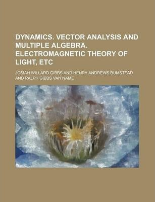 Dynamics. Vector Analysis and Multiple Algebra. Electromagnetic Theory of Light, Etc