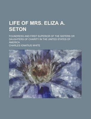 Life of Mrs. Eliza A. Seton; Foundress and First Superior of the Sisters or Daughters of Charity in the United States of America