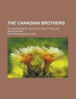 The Canadian Brothers; Or, the Prophecy Fulfilled. a Tale of the Late American War