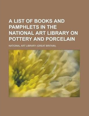 A List of Books and Pamphlets in the National Art Library on Pottery and Porcelain
