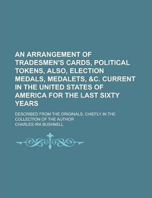 An Arrangement of Tradesmen's Cards, Political Tokens, Also, Election Medals, Medalets, &C. Current in the United States of America for the Last Sixty Years; Described from the Originals, Chiefly in the Collection of the Author