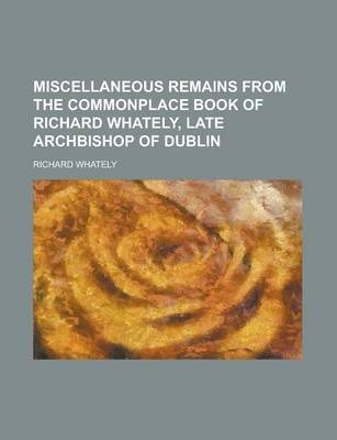 Miscellaneous Remains from the Commonplace Book of Richard Whately, Late Archbishop of Dublin