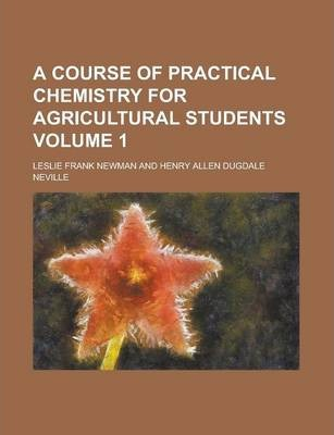 A Course of Practical Chemistry for Agricultural Students Volume 1