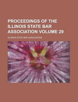 Proceedings of the Illinois State Bar Association Volume 29